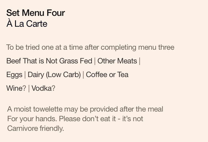 Set Menu Four: À La Carte. To be tried one at a time after completing menu three. Beef That is Not Grass Fed | Other Meats | Eggs | Dairy (Low Carb) | Coffee or Tea | Wine? | Vodka?. A moist towelette may be provided after the meal, for your hands. Please don't eat it - it's not Carnivore friendly.