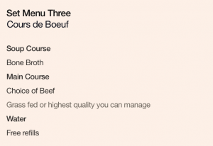 Set Menu Three: Cours de Boeuf. Soup Course: Bone Broth. Main Course: Choice of Beef, grass fed or highest quality you can manage. Water: Free refills.