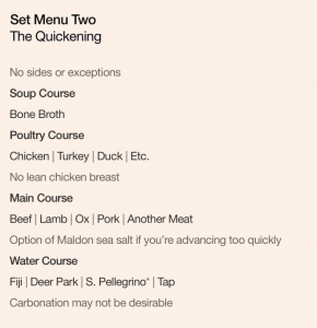 Set Menu Two: The Quickening. No sides or exceptions. Soup Course: Bone Broth. Poultry Course: Chicken | Turkey | Duck | Etc., no lean chicken breast. Main Course: Beef | Lamb | Ox | Pork | Another Meat, option of Maldon sea salt if you're advancing too quickly. Water Course: Fiji | Deer Park | S. Pellegrino* | Tap, carbonation may not be desirable.